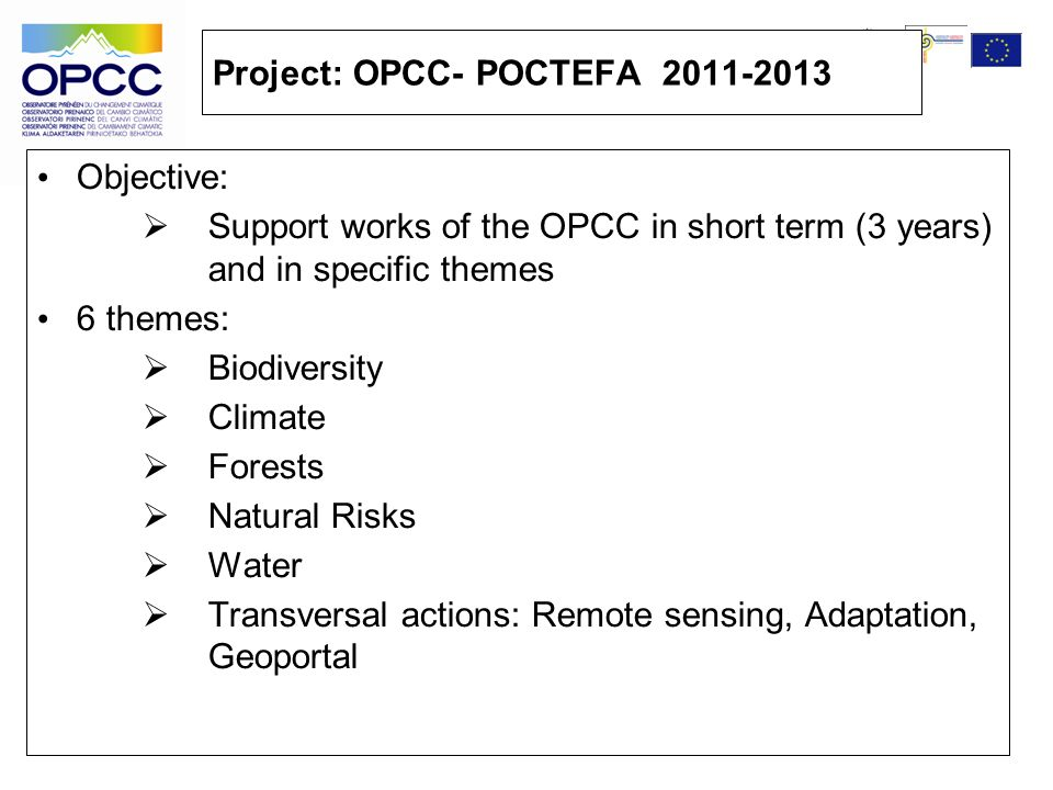 Project: OPCC- POCTEFA 2011-2013 Objective: Support works of the OPCC in short term (3 years) and in specific themes 6 themes: Biodiversity Climate Forests Natural Risks Water Transversal actions: Remote sensing, Adaptation, Geoportal