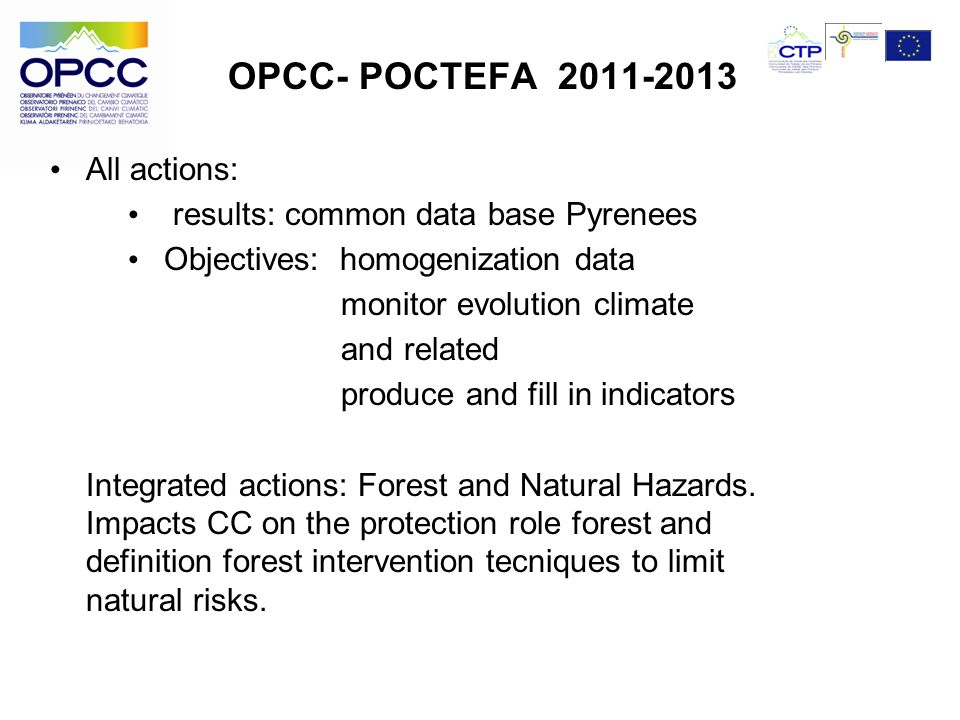 OPCC- POCTEFA 2011-2013 All actions: results: common data base Pyrenees Objectives: homogenization data monitor evolution climate and related produce and fill in indicators Integrated actions: Forest and Natural Hazards.