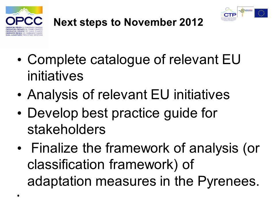 Next steps to November 2012 Complete catalogue of relevant EU initiatives Analysis of relevant EU initiatives Develop best practice guide for stakeholders Finalize the framework of analysis (or classification framework) of adaptation measures in the Pyrenees.