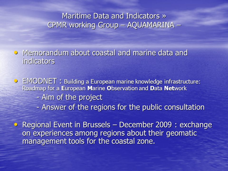 Maritime Data and Indicators » CPMR working Group – AQUAMARINA – Memorandum about coastal and marine data and indicators Memorandum about coastal and marine data and indicators EMODNET : Building a European marine knowledge infrastructure: Roadmap for a European Marine Observation and Data Network EMODNET : Building a European marine knowledge infrastructure: Roadmap for a European Marine Observation and Data Network - Aim of the project - Answer of the regions for the public consultation Regional Event in Brussels – December 2009 : exchange on experiences among regions about their geomatic management tools for the coastal zone.