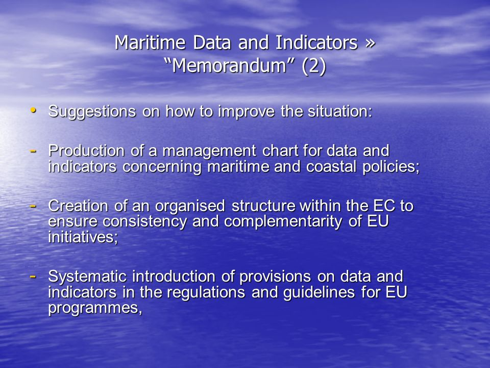 Maritime Data and Indicators » Memorandum (2) Suggestions on how to improve the situation: Suggestions on how to improve the situation: - Production of a management chart for data and indicators concerning maritime and coastal policies; - Creation of an organised structure within the EC to ensure consistency and complementarity of EU initiatives; - Systematic introduction of provisions on data and indicators in the regulations and guidelines for EU programmes,