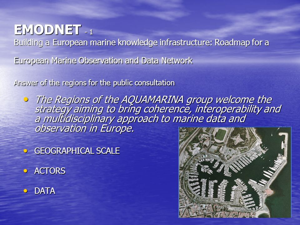 EMODNET - 1 Building a European marine knowledge infrastructure: Roadmap for a European Marine Observation and Data Network Answer of the regions for the public consultation The Regions of the AQUAMARINA group welcome the strategy aiming to bring coherence, interoperability and a multidisciplinary approach to marine data and observation in Europe.
