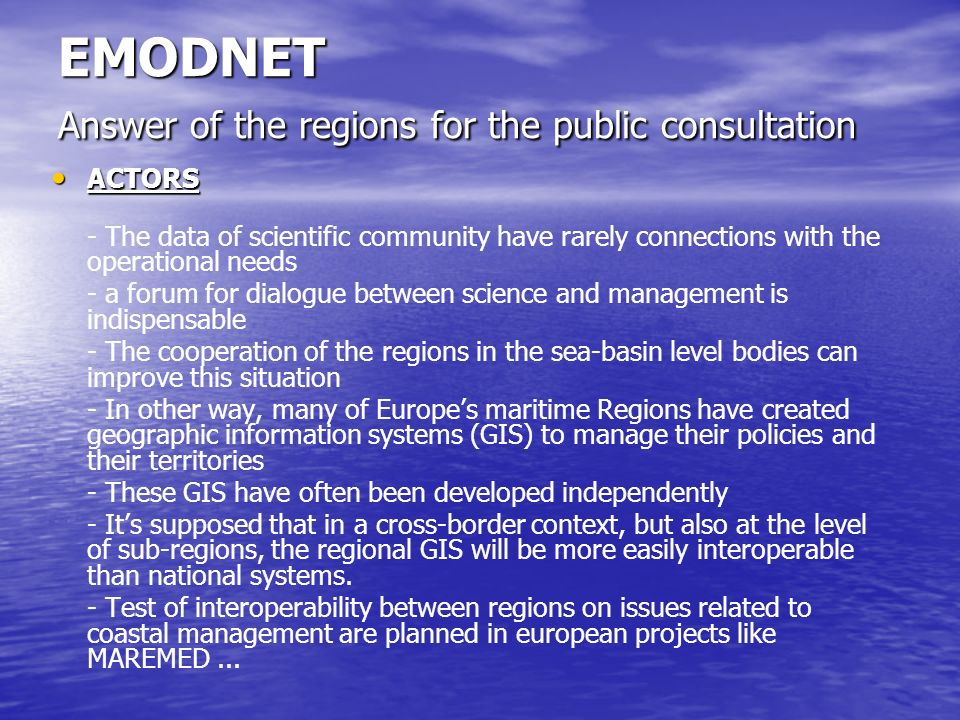 EMODNET Answer of the regions for the public consultation ACTORS ACTORS - The data of scientific community have rarely connections with the operational needs - a forum for dialogue between science and management is indispensable - The cooperation of the regions in the sea-basin level bodies can improve this situation - In other way, many of Europes maritime Regions have created geographic information systems (GIS) to manage their policies and their territories - These GIS have often been developed independently - Its supposed that in a cross-border context, but also at the level of sub-regions, the regional GIS will be more easily interoperable than national systems.