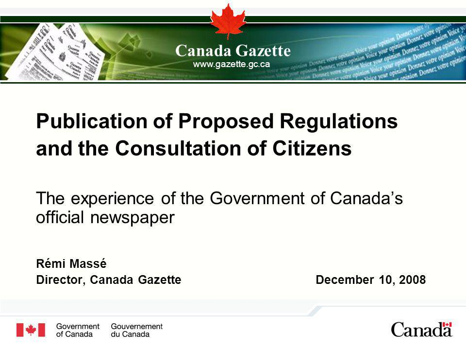 Publication of Proposed Regulations and the Consultation of Citizens The experience of the Government of Canadas official newspaper Rémi Massé Director, Canada Gazette December 10, 2008 Canada Gazette
