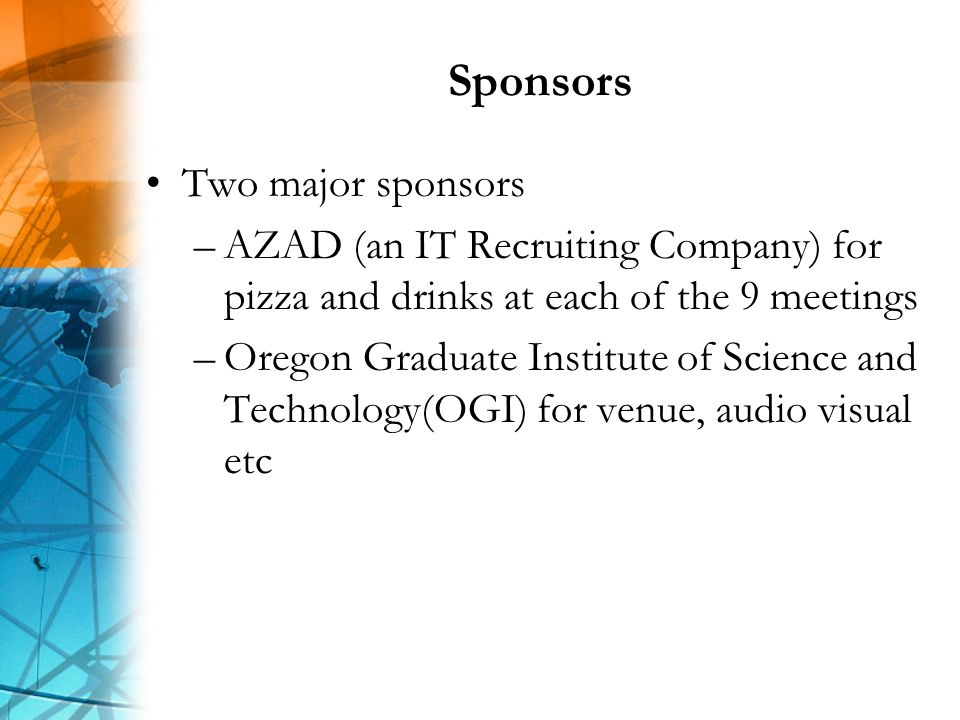 Sponsors Two major sponsors –AZAD (an IT Recruiting Company) for pizza and drinks at each of the 9 meetings –Oregon Graduate Institute of Science and Technology(OGI) for venue, audio visual etc