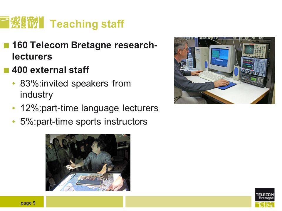 page 9 Teaching staff 160 Telecom Bretagne research- lecturers 400 external staff 83%:invited speakers from industry 12%:part-time language lecturers 5%:part-time sports instructors