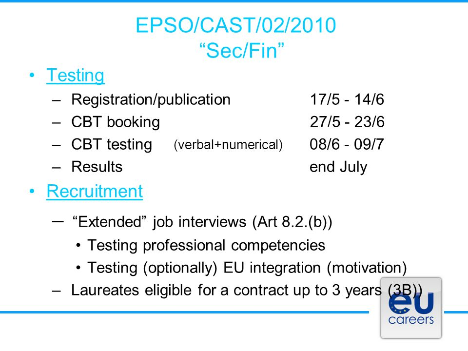 EPSO/CAST/02/2010 Sec/Fin Testing – Registration/publication17/5 - 14/6 – CBT booking 27/5 - 23/6 – CBT testing (verbal+numerical) 08/6 - 09/7 – Results end July Recruitment – Extended job interviews (Art 8.2.(b)) Testing professional competencies Testing (optionally) EU integration (motivation) – Laureates eligible for a contract up to 3 years (3B))