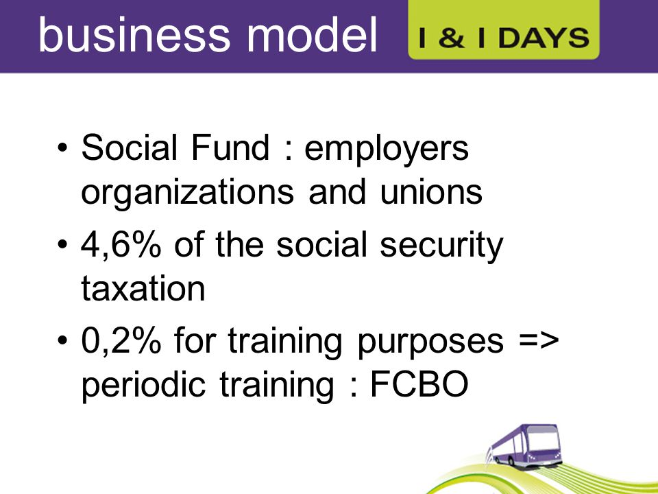 business model Social Fund : employers organizations and unions 4,6% of the social security taxation 0,2% for training purposes => periodic training : FCBO