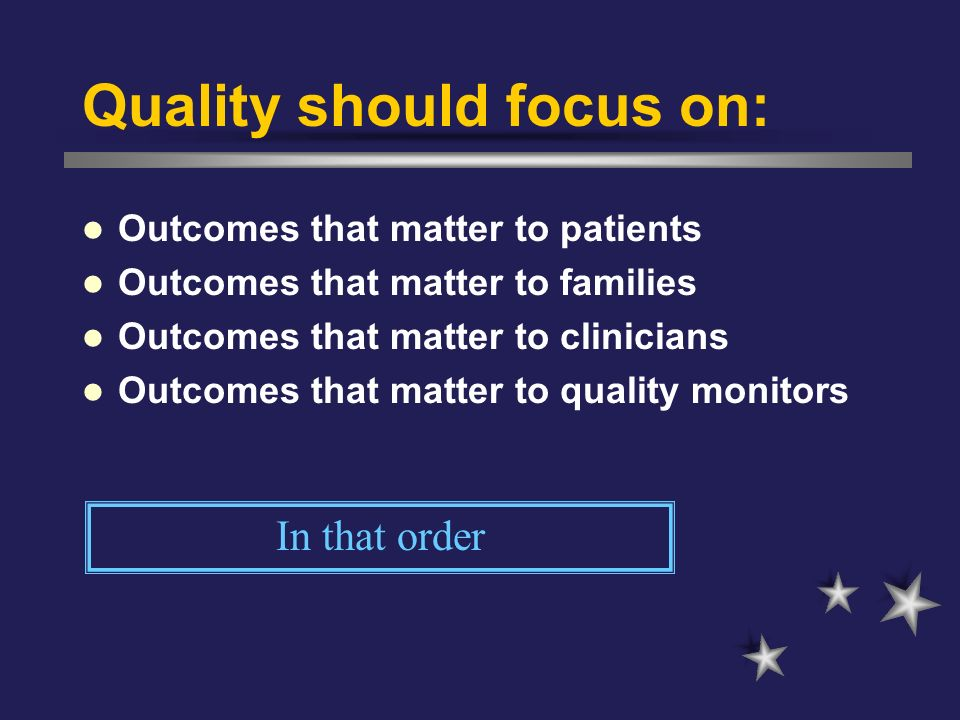 Quality should focus on: Outcomes that matter to patients Outcomes that matter to families Outcomes that matter to clinicians Outcomes that matter to
