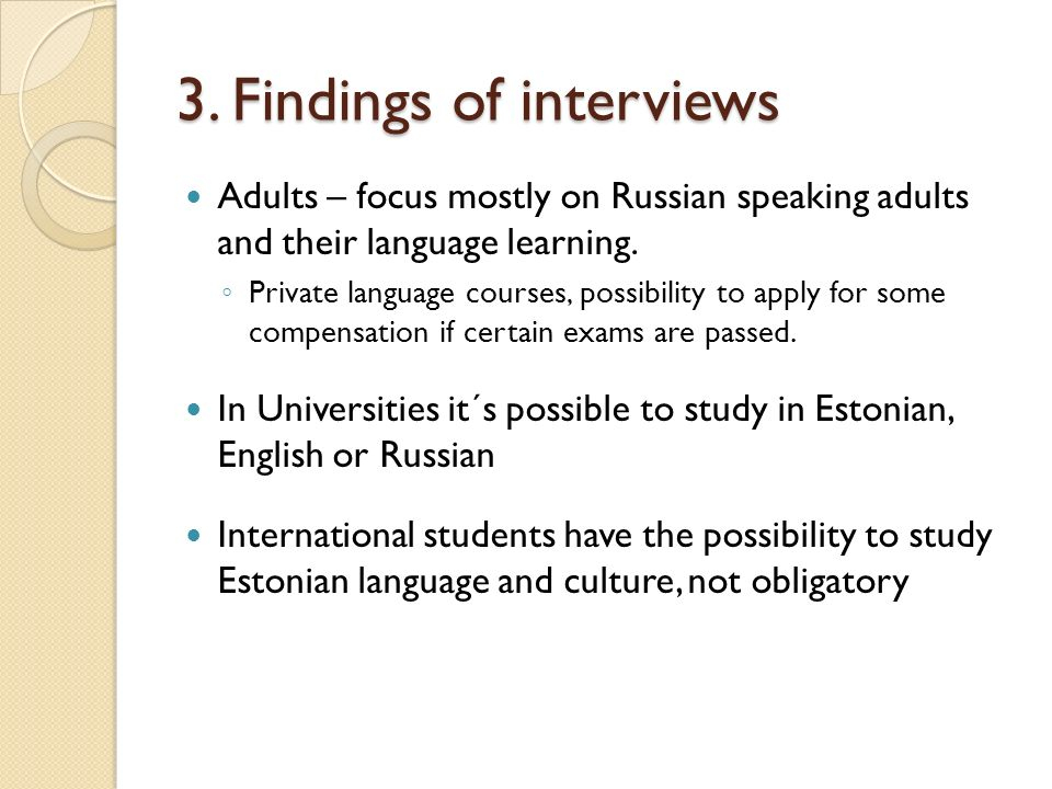 3. Findings of interviews Adults – focus mostly on Russian speaking adults and their language learning. Private language courses, possibility to apply