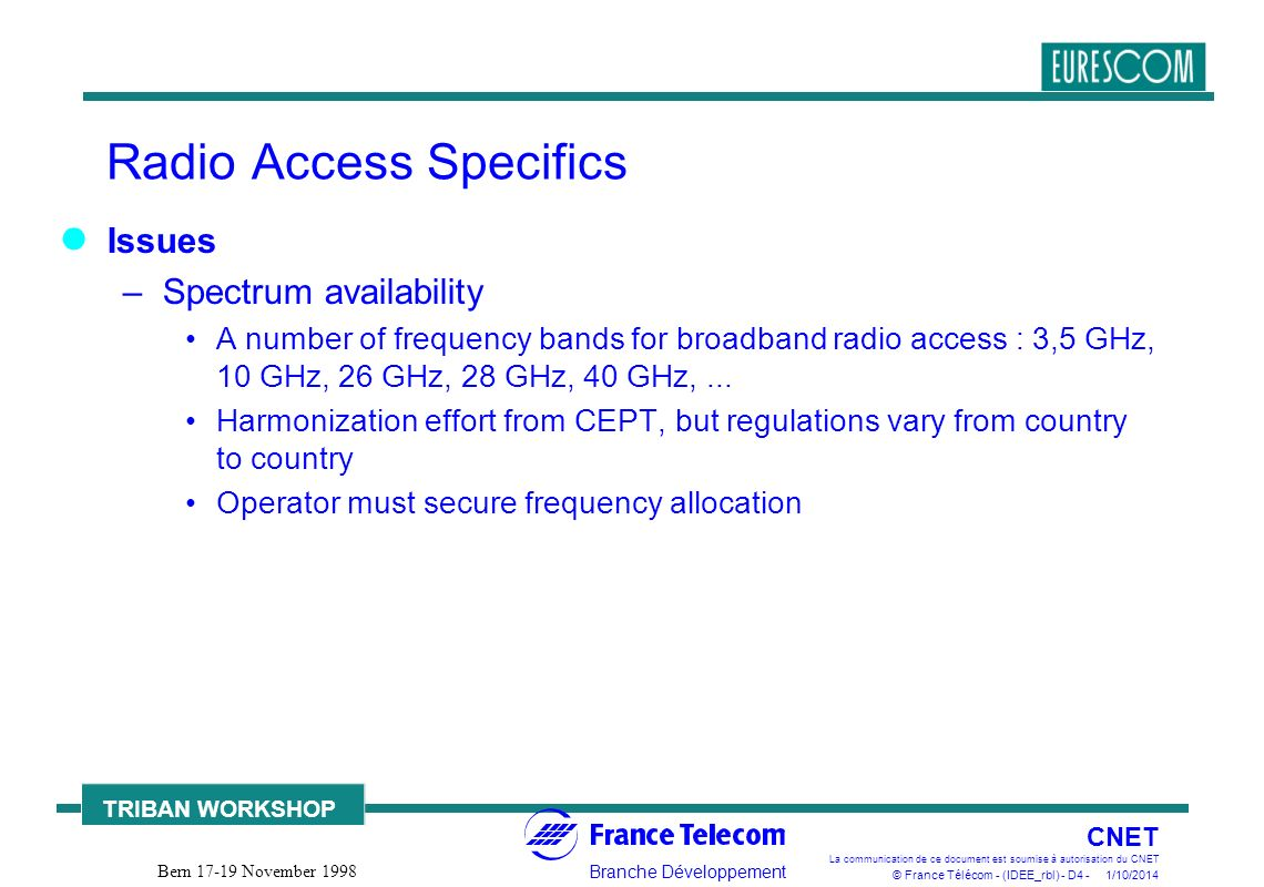 Branche Développement CNET La communication de ce document est soumise à autorisation du CNET © France Télécom - (IDEE_rbl) - D4 - 1/10/2014 TRIBAN WORKSHOP Bern 17-19 November 1998 Radio Access Specifics Issues –Spectrum availability A number of frequency bands for broadband radio access : 3,5 GHz, 10 GHz, 26 GHz, 28 GHz, 40 GHz,...