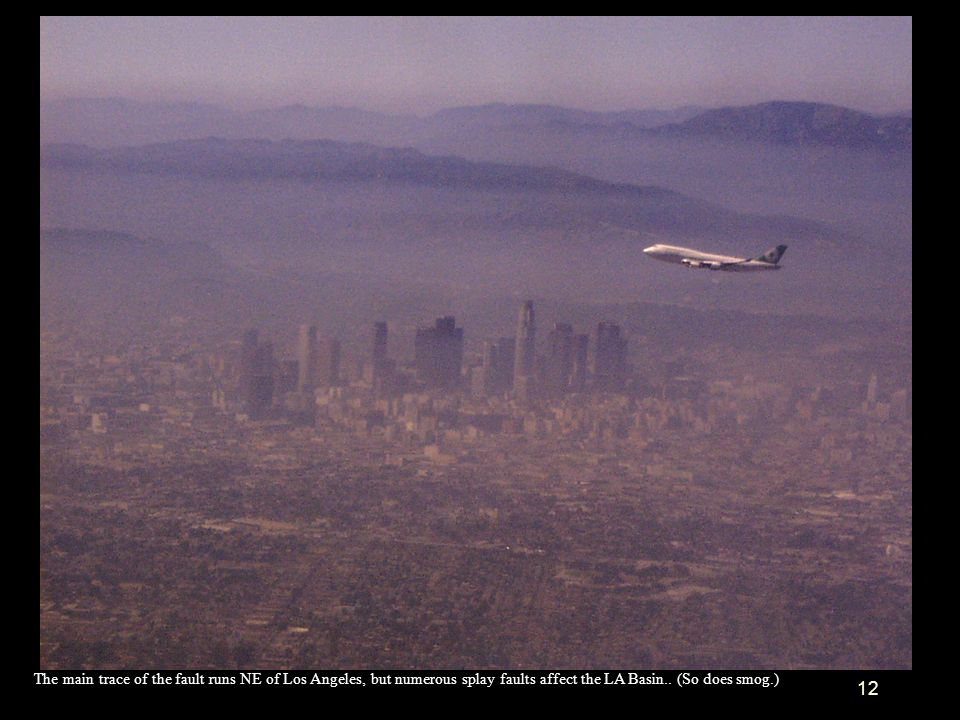 12 The main trace of the fault runs NE of Los Angeles, but numerous splay faults affect the LA Basin.. (So does smog.)