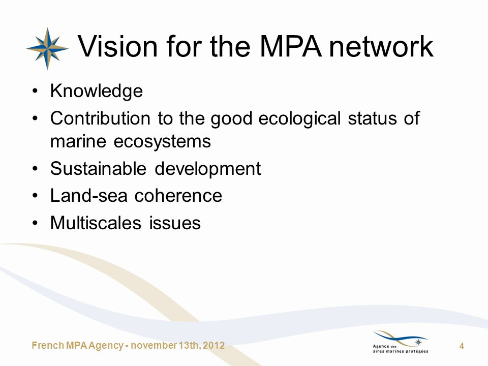 Vision for the MPA network Knowledge Contribution to the good ecological status of marine ecosystems Sustainable development Land-sea coherence Multiscales issues French MPA Agency - november 13th, 2012 4