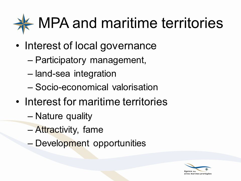MPA and maritime territories Interest of local governance –Participatory management, –land-sea integration –Socio-economical valorisation Interest for maritime territories –Nature quality –Attractivity, fame –Development opportunities