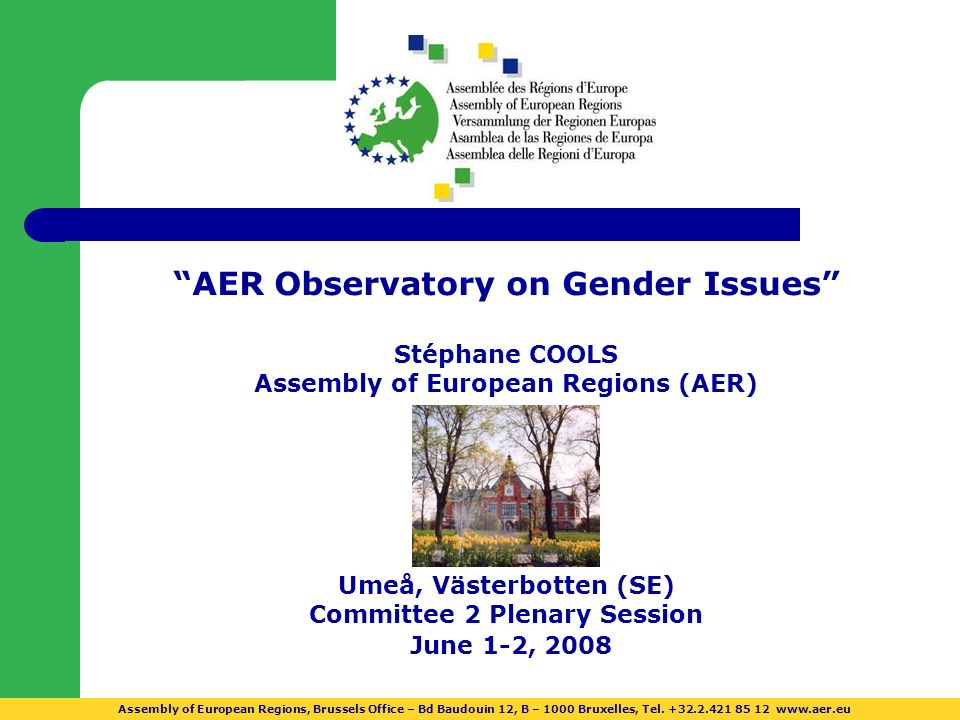 AER Observatory on Gender Issues Stéphane COOLS Assembly of European Regions (AER) Umeå, Västerbotten (SE) Committee 2 Plenary Session June 1-2, 2008 Assembly of European Regions, Brussels Office – Bd Baudouin 12, B – 1000 Bruxelles, Tel.