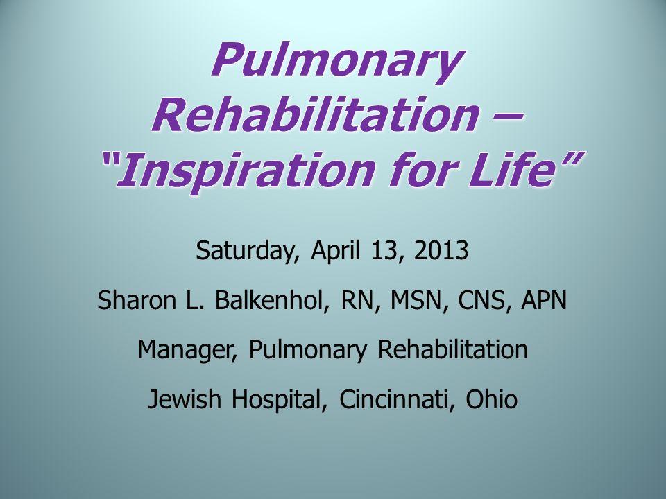 Saturday, April 13, 2013 Sharon L. Balkenhol, RN, MSN, CNS, APN Manager, Pulmonary Rehabilitation Jewish Hospital, Cincinnati, Ohio