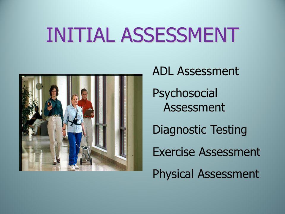 INITIAL ASSESSMENT ADL Assessment Psychosocial Assessment Diagnostic Testing Exercise Assessment Physical Assessment