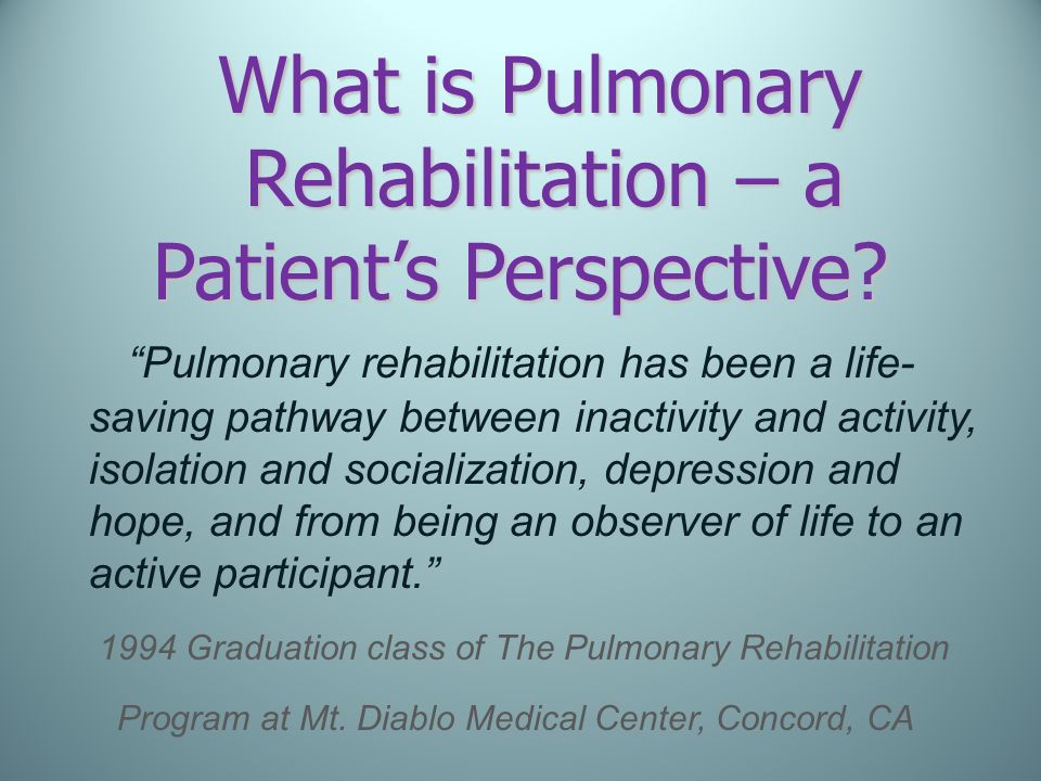 What is Pulmonary Rehabilitation – a Patients Perspective? Pulmonary rehabilitation has been a life- saving pathway between inactivity and activity, i