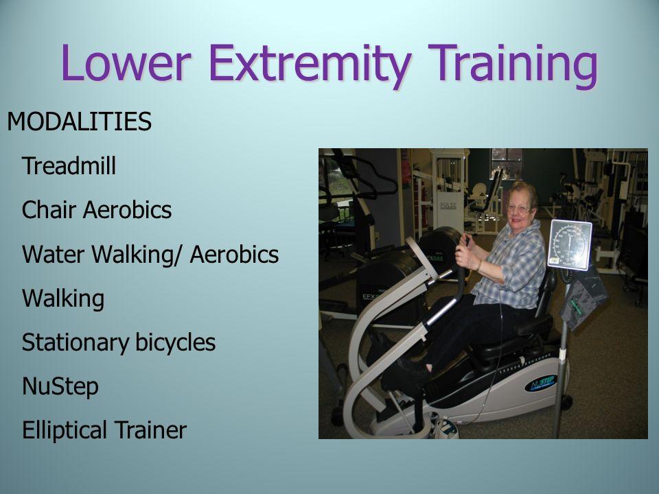 Lower Extremity Training MODALITIES Treadmill Chair Aerobics Water Walking/ Aerobics Walking Stationary bicycles NuStep Elliptical Trainer