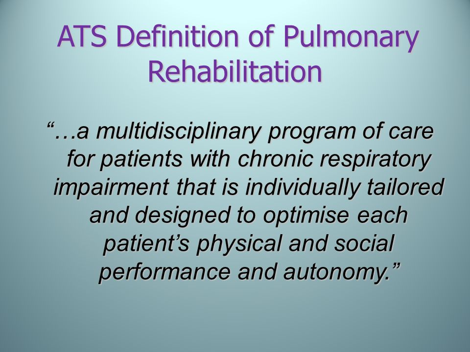 ATS Definition of Pulmonary Rehabilitation ATS Definition of Pulmonary Rehabilitation …a multidisciplinary program of care for patients with chronic r