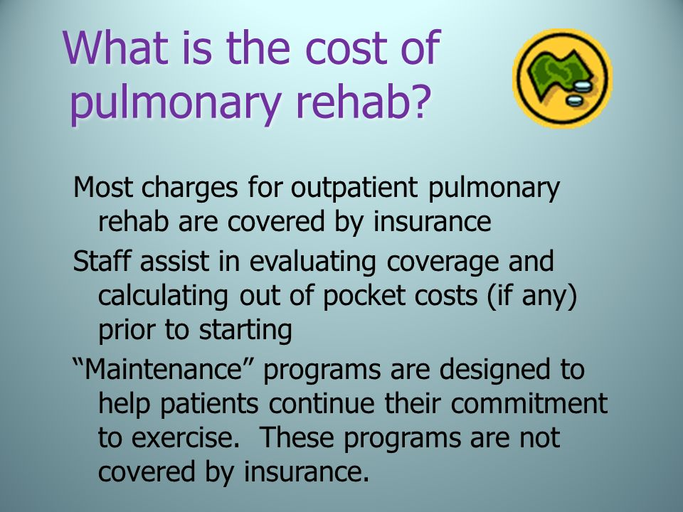 What is the cost of pulmonary rehab? Most charges for outpatient pulmonary rehab are covered by insurance Staff assist in evaluating coverage and calc