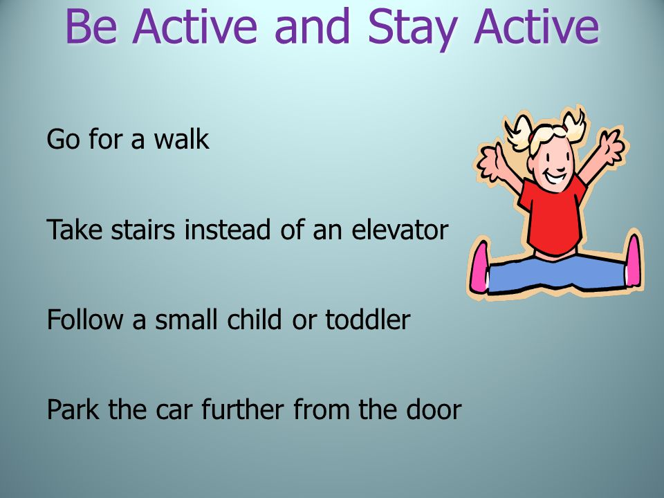 Be Active and Stay Active Go for a walk Take stairs instead of an elevator Follow a small child or toddler Park the car further from the door