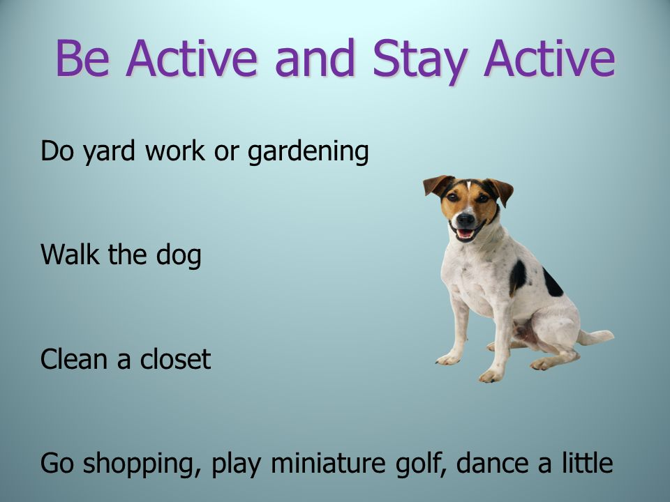 Be Active and Stay Active Do yard work or gardening Walk the dog Clean a closet Go shopping, play miniature golf, dance a little