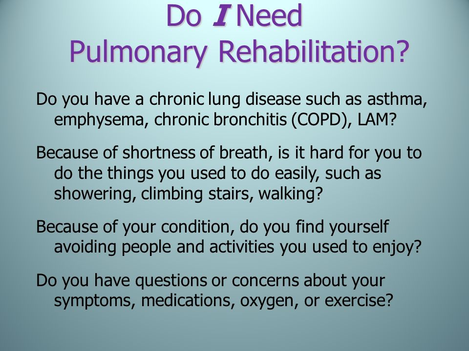 Do I Need Pulmonary Rehabilitation? Do you have a chronic lung disease such as asthma, emphysema, chronic bronchitis (COPD), LAM? Because of shortness