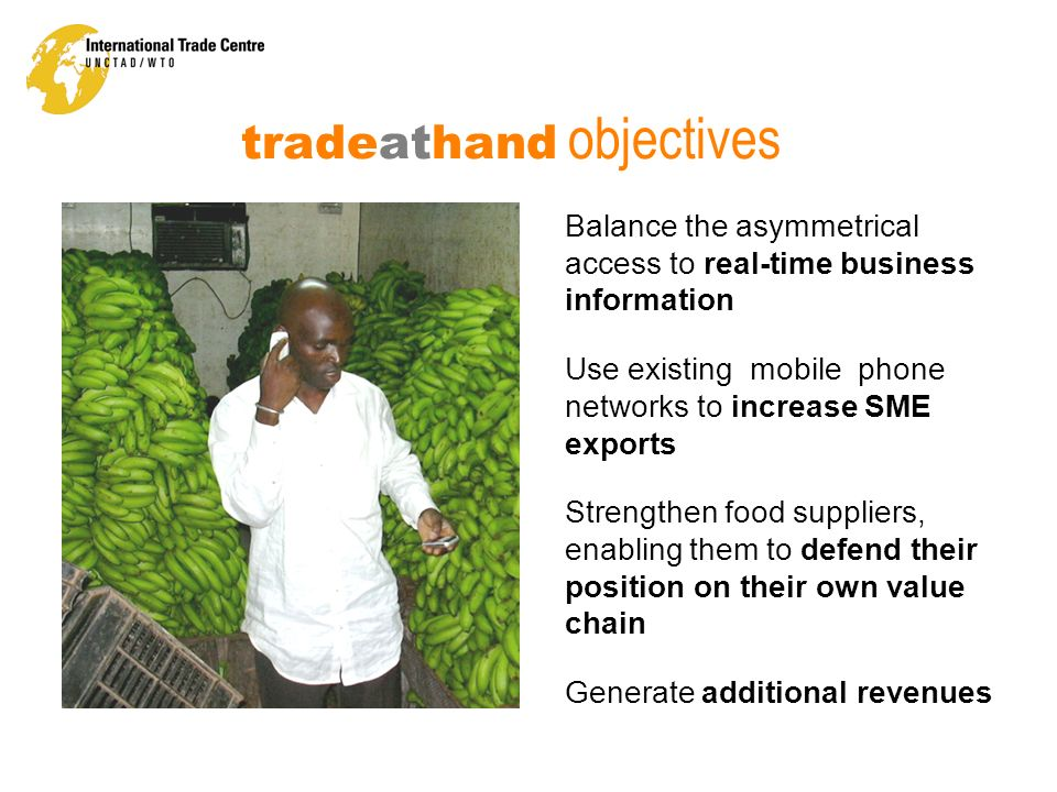 tradeathand objectives Balance the asymmetrical access to real-time business information Use existing mobile phone networks to increase SME exports St