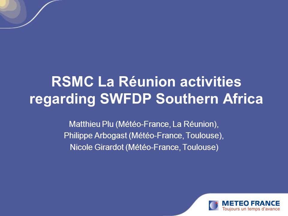RSMC La Réunion activities regarding SWFDP Southern Africa Matthieu Plu (Météo-France, La Réunion), Philippe Arbogast (Météo-France, Toulouse), Nicole Girardot (Météo-France, Toulouse)