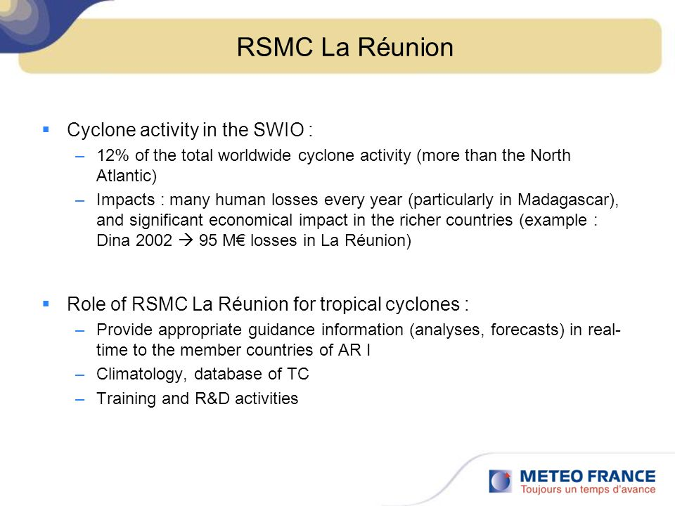 RSMC La Réunion Cyclone activity in the SWIO : –12% of the total worldwide cyclone activity (more than the North Atlantic) –Impacts : many human losses every year (particularly in Madagascar), and significant economical impact in the richer countries (example : Dina 2002 95 M losses in La Réunion) Role of RSMC La Réunion for tropical cyclones : –Provide appropriate guidance information (analyses, forecasts) in real- time to the member countries of AR I –Climatology, database of TC –Training and R&D activities