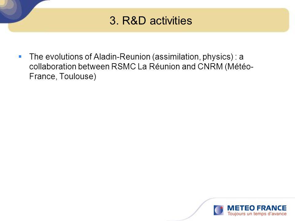 3. R&D activities The evolutions of Aladin-Reunion (assimilation, physics) : a collaboration between RSMC La Réunion and CNRM (Météo- France, Toulouse