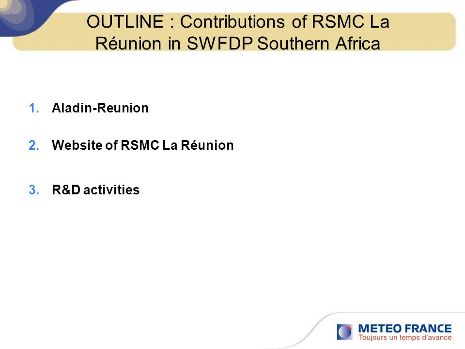 OUTLINE : Contributions of RSMC La Réunion in SWFDP Southern Africa 1.Aladin-Reunion 2.Website of RSMC La Réunion 3.R&D activities