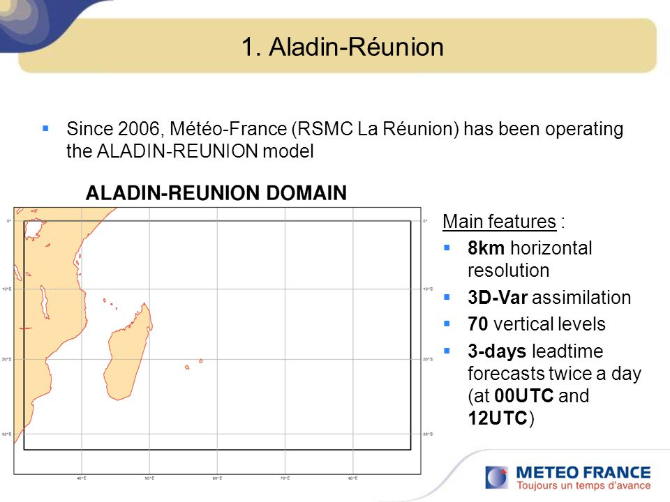 1. Aladin-Réunion Since 2006, Météo-France (RSMC La Réunion) has been operating the ALADIN-REUNION model Main features : 8km horizontal resolution 3D-