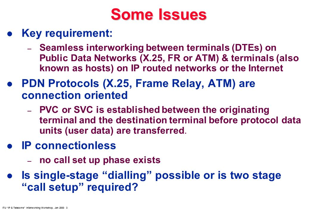 ITU IP & Telecoms Interworking Workshop, Jan 2000 3 Some Issues l Key requirement: – Seamless interworking between terminals (DTEs) on Public Data Net