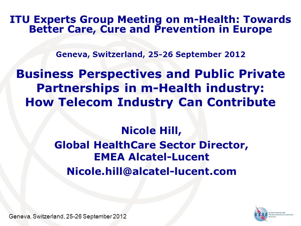 Geneva, Switzerland, September 2012 Business Perspectives and Public Private Partnerships in m-Health industry: How Telecom Industry Can Contribute Nicole Hill, Global HealthCare Sector Director, EMEA Alcatel-Lucent ITU Experts Group Meeting on m-Health: Towards Better Care, Cure and Prevention in Europe Geneva, Switzerland, September 2012