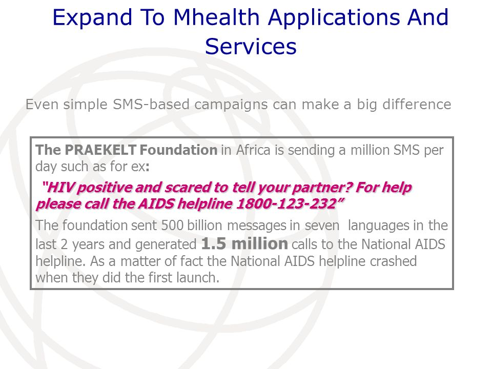 The PRAEKELT Foundation in Africa is sending a million SMS per day such as for ex: HIV positive and scared to tell your partner? For help please call