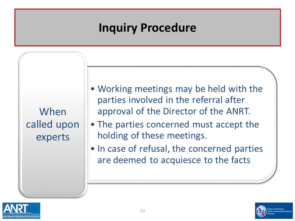 Inquiry Procedure Working meetings may be held with the parties involved in the referral after approval of the Director of the ANRT.