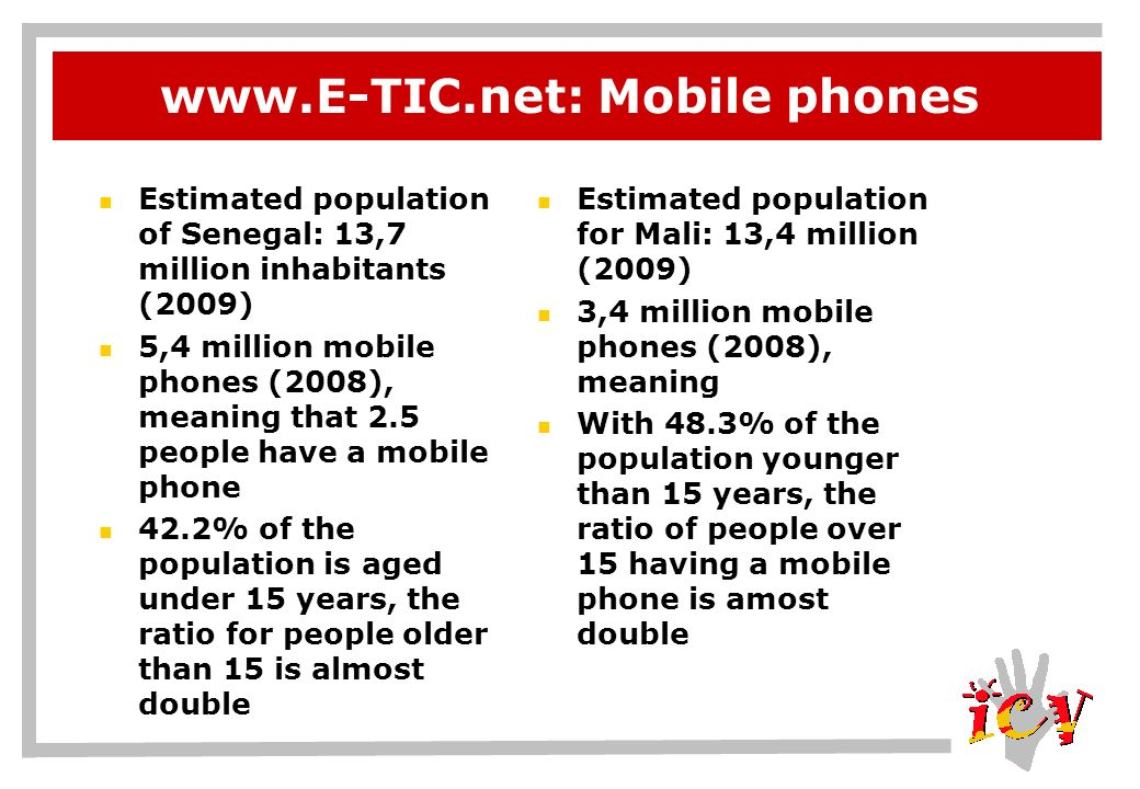 www.E-TIC.net: Mobile phones Estimated population of Senegal: 13,7 million inhabitants (2009) 5,4 million mobile phones (2008), meaning that 2.5 people have a mobile phone 42.2% of the population is aged under 15 years, the ratio for people older than 15 is almost double Estimated population for Mali: 13,4 million (2009) 3,4 million mobile phones (2008), meaning With 48.3% of the population younger than 15 years, the ratio of people over 15 having a mobile phone is amost double