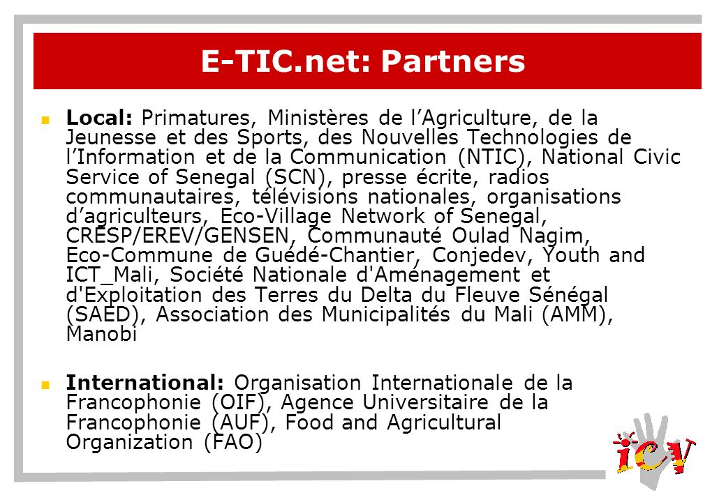 E-TIC.net: Partners Local: Primatures, Ministères de lAgriculture, de la Jeunesse et des Sports, des Nouvelles Technologies de lInformation et de la Communication (NTIC), National Civic Service of Senegal (SCN), presse écrite, radios communautaires, télévisions nationales, organisations dagriculteurs, Eco-Village Network of Senegal, CRESP/EREV/GENSEN, Communauté Oulad Nagim, Eco-Commune de Guédé-Chantier, Conjedev, Youth and ICT_Mali, Société Nationale d Aménagement et d Exploitation des Terres du Delta du Fleuve Sénégal (SAED), Association des Municipalités du Mali (AMM), Manobi International: Organisation Internationale de la Francophonie (OIF), Agence Universitaire de la Francophonie (AUF), Food and Agricultural Organization (FAO)