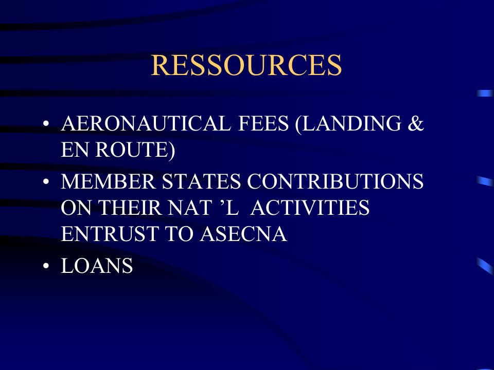 RESSOURCES AERONAUTICAL FEES (LANDING & EN ROUTE) MEMBER STATES CONTRIBUTIONS ON THEIR NAT L ACTIVITIES ENTRUST TO ASECNA LOANS