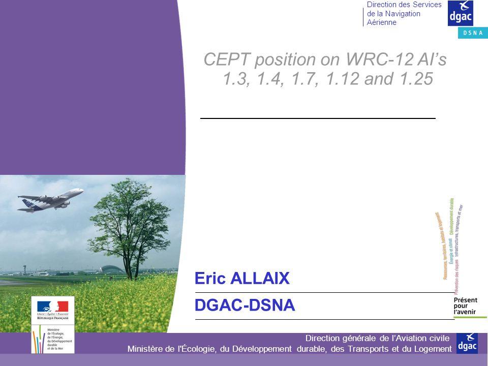 Direction générale de lAviation civile Ministère de l Écologie, du Développement durable, des Transports et du Logement Direction des Services de la Navigation Aérienne CEPT position on WRC-12 AIs 1.3, 1.4, 1.7, 1.12 and 1.25 Eric ALLAIX DGAC-DSNA