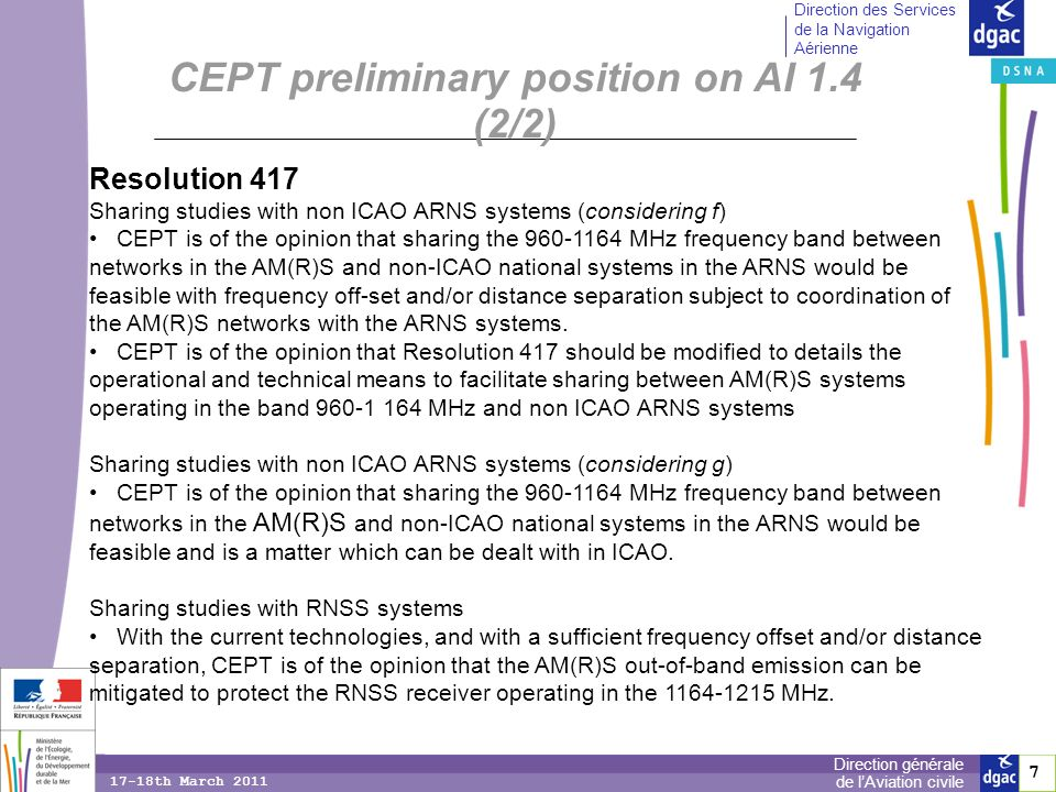 7 7 Direction générale de lAviation civile Direction des Services de la Navigation Aérienne 17-18th March 2011 Resolution 417 Sharing studies with non ICAO ARNS systems (considering f) CEPT is of the opinion that sharing the 960-1164 MHz frequency band between networks in the AM(R)S and non-ICAO national systems in the ARNS would be feasible with frequency off-set and/or distance separation subject to coordination of the AM(R)S networks with the ARNS systems.