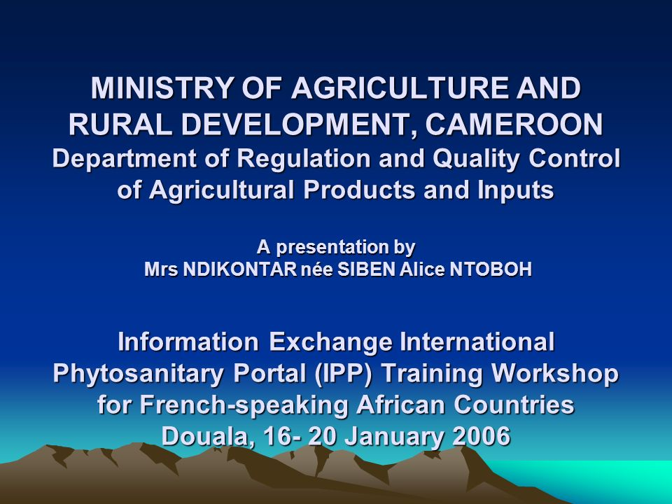 MINISTRY OF AGRICULTURE AND RURAL DEVELOPMENT, CAMEROON Department of Regulation and Quality Control of Agricultural Products and Inputs A presentatio