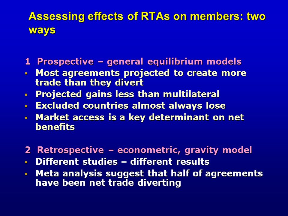 Assessing effects of RTAs on members: two ways 1 Prospective – general equilibrium models Most agreements projected to create more trade than they div