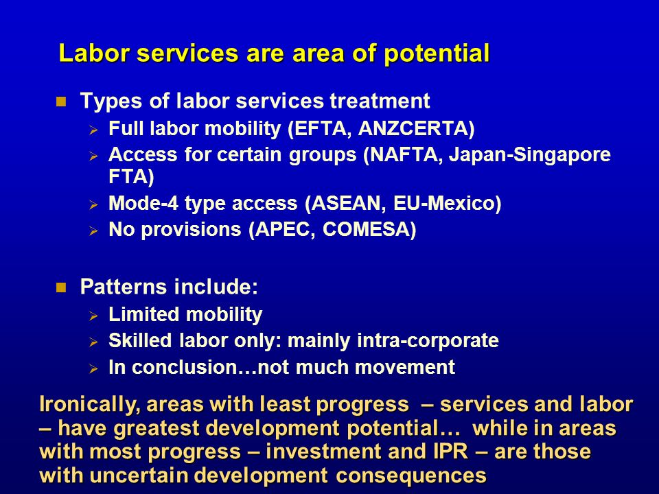 Labor services are area of potential Types of labor services treatment Full labor mobility (EFTA, ANZCERTA) Access for certain groups (NAFTA, Japan-Si