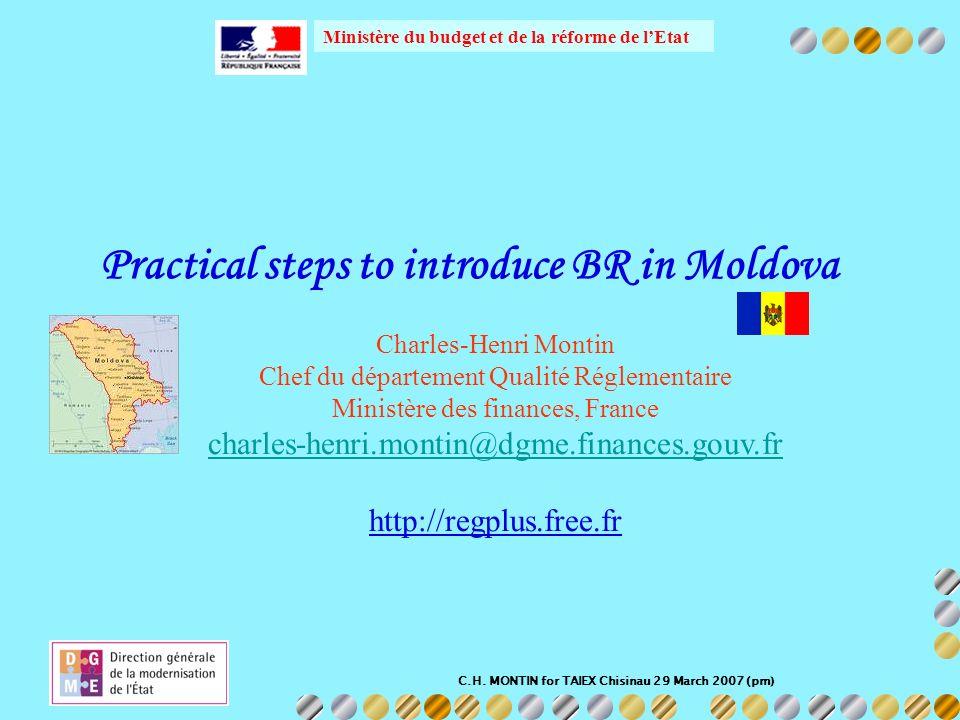 C.H. MONTIN for TAIEX Chisinau 29 March 2007 (pm) Ministère du budget et de la réforme de lEtat Practical steps to introduce BR in Moldova Charles-Hen