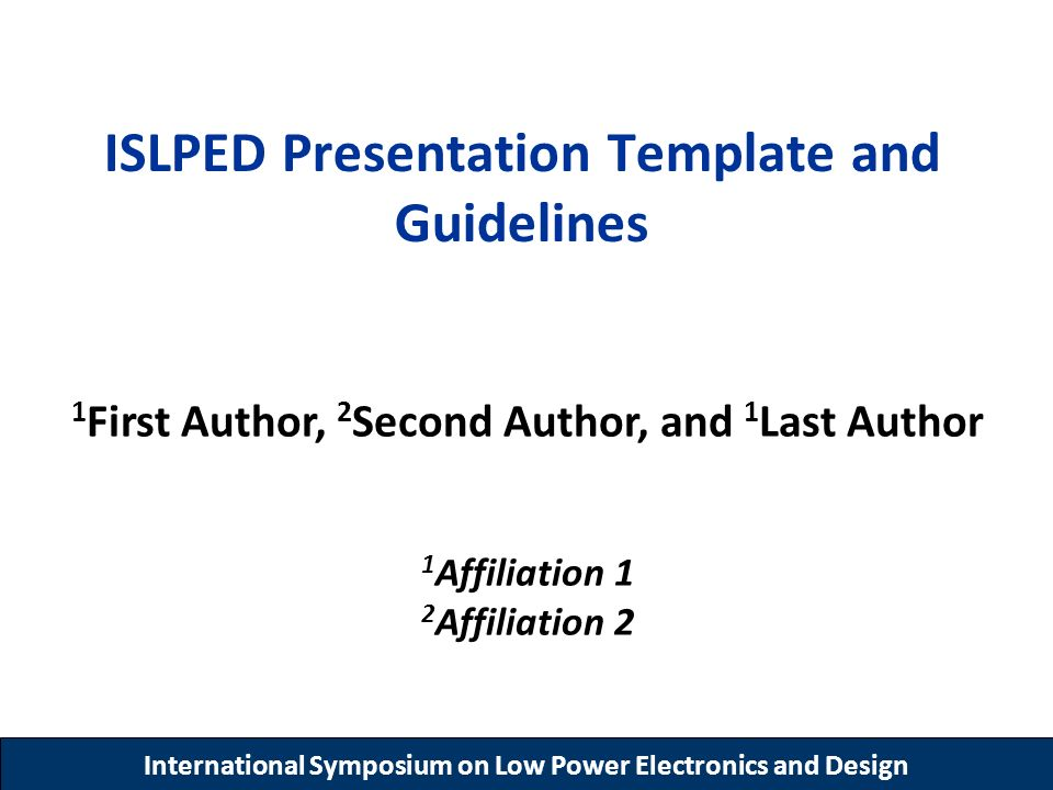 International Symposium on Low Power Electronics and Design ISLPED Presentation Template and Guidelines 1 First Author, 2 Second Author, and 1 Last Au