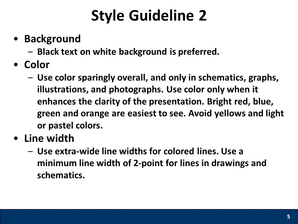 Style Guideline 2 Background –Black text on white background is preferred. Color –Use color sparingly overall, and only in schematics, graphs, illustr