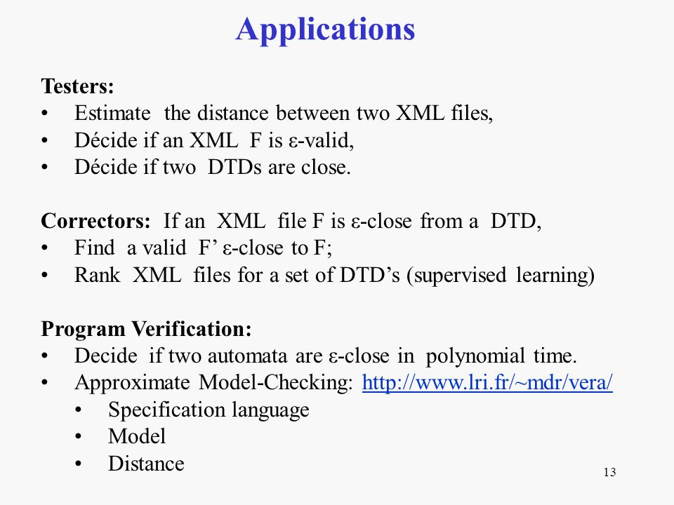 13 Applications Testers: Estimate the distance between two XML files, Décide if an XML F is ε-valid, Décide if two DTDs are close.